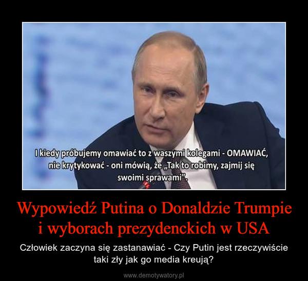 Wypowiedź Putina o Donaldzie Trumpie i wyborach prezydenckich w USA – Człowiek zaczyna się zastanawiać - Czy Putin jest rzeczywiście taki zły jak go media kreują?