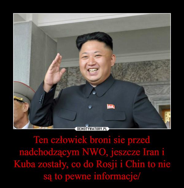 Ten człowiek broni sie przed nadchodzącym NWO, jeszcze Iran i Kuba zostały, co do Rosji i Chin to nie są to pewne informacje/ –