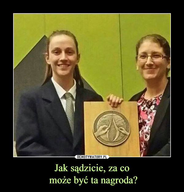 Jak sądzicie, za co może być ta nagroda? –