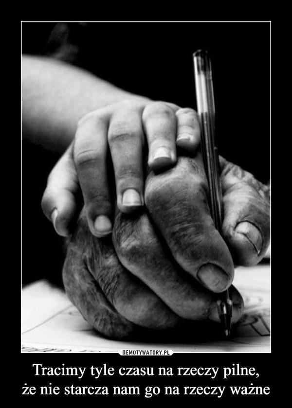 Tracimy tyle czasu na rzeczy pilne,że nie starcza nam go na rzeczy ważne –