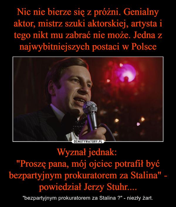 """Wyznał jednak: """"Proszę pana, mój ojciec potrafił być bezpartyjnym prokuratorem za Stalina"""" - powiedział Jerzy Stuhr.... – """"bezpartyjnym prokuratorem za Stalina ?"""" - niezły żart."""