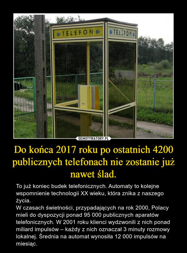 Do końca 2017 roku po ostatnich 4200 publicznych telefonach nie zostanie już nawet ślad. – To już koniec budek telefonicznych. Automaty to kolejne wspomnienie technologii XX wieku, która znika z naszego życia.W czasach świetności, przypadających na rok 2000, Polacy mieli do dyspozycji ponad 95 000 publicznych aparatów telefonicznych. W 2001 roku klienci wydzwonili z nich ponad miliard impulsów – każdy z nich oznaczał 3 minuty rozmowy lokalnej. Średnia na automat wynosiła 12 000 impulsów na miesiąc.