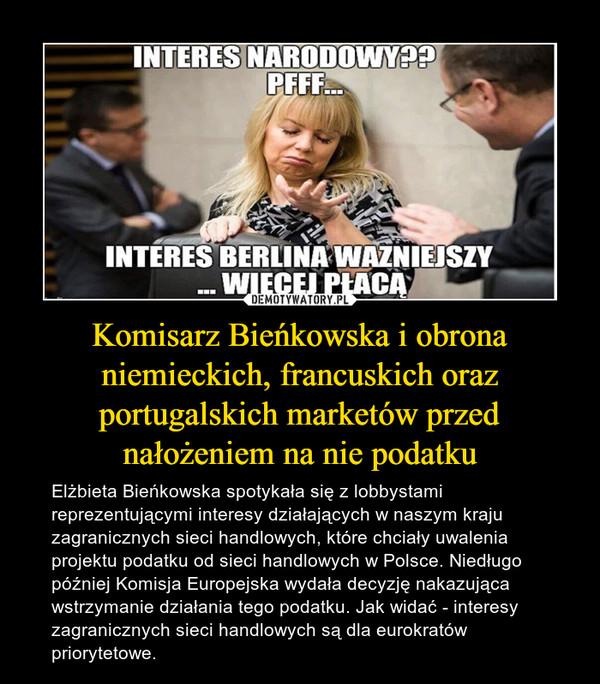 Komisarz Bieńkowska i obrona niemieckich, francuskich oraz portugalskich marketów przed nałożeniem na nie podatku – Elżbieta Bieńkowska spotykała się z lobbystami reprezentującymi interesy działających w naszym kraju zagranicznych sieci handlowych, które chciały uwalenia projektu podatku od sieci handlowych w Polsce. Niedługo później Komisja Europejska wydała decyzję nakazująca wstrzymanie działania tego podatku. Jak widać - interesy zagranicznych sieci handlowych są dla eurokratów priorytetowe.