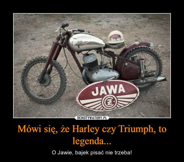 Mówi się, że Harley czy Triumph, to legenda... – O Jawie, bajek pisać nie trzeba!