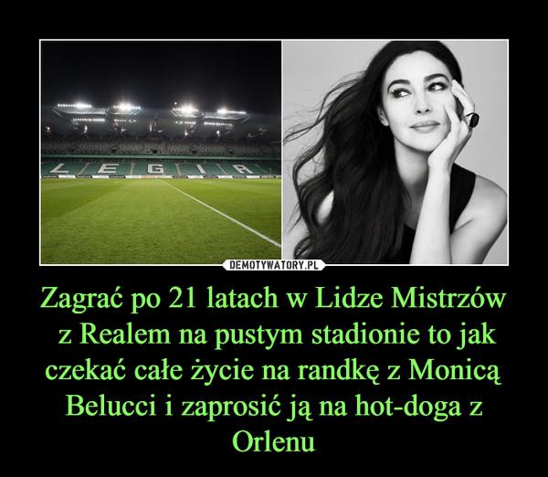 Zagrać po 21 latach w Lidze Mistrzów z Realem na pustym stadionie to jak czekać całe życie na randkę z Monicą Belucci i zaprosić ją na hot-doga z Orlenu –