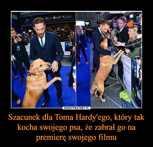 Szacunek dla Toma Hardy'ego, który tak kocha swojego psa, że zabrał go na premierę swojego filmu –