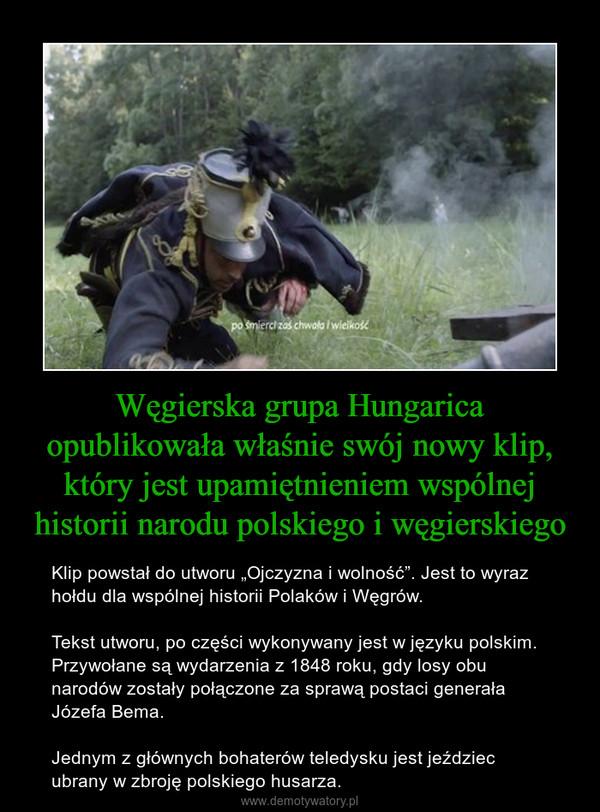 """Węgierska grupa Hungarica opublikowała właśnie swój nowy klip, który jest upamiętnieniem wspólnej historii narodu polskiego i węgierskiego – Klip powstał do utworu """"Ojczyzna i wolność"""". Jest to wyraz hołdu dla wspólnej historii Polaków i Węgrów.Tekst utworu, po części wykonywany jest w języku polskim. Przywołane są wydarzenia z 1848 roku, gdy losy obu narodów zostały połączone za sprawą postaci generała Józefa Bema.Jednym z głównych bohaterów teledysku jest jeździec ubrany w zbroję polskiego husarza."""