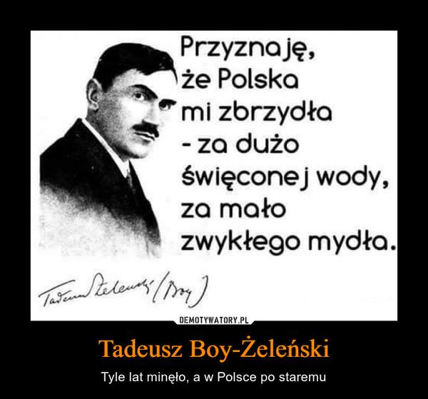Tadeusz Boy-Żeleński – Tyle lat minęło, a w Polsce po staremu Przyznaję,że Polskami zbrzydła- za dużoświęconej wody,za mało zwykłego mydła.