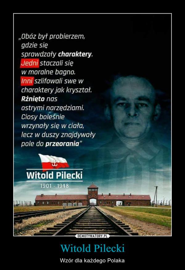 """Witold Pilecki – Wzór dla każdego Polaka """"Obóz był probierzem.gdzie sięsprawdzały charaktery.Jedni staczali sięw moralne bagno.Inni szlifowali swe wcharaktery jak kryształ.Rżnięto nasostrymi narzędziamiCiosy boleśniewrzynały się w ciało.lecz w duszy znajdywałypole do przeorania""""Witold Pilecki1901 - 1948"""