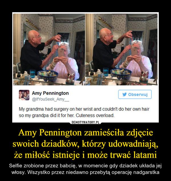 Amy Pennington zamieściła zdjęcie swoich dziadków, którzy udowadniają, że miłość istnieje i może trwać latami – Selfie zrobione przez babcię, w momencie gdy dziadek układa jej włosy. Wszystko przez niedawno przebytą operację nadgarstka My grandma had surgery on her wrist and couldn't do her own hairso my grandpa did it for her. Cuteness overload.