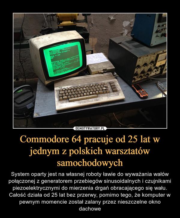 Commodore 64 pracuje od 25 lat w jednym z polskich warsztatów samochodowych – System oparty jest na własnej roboty ławie do wyważania wałów połączonej z generatorem przebiegów sinusoidalnych i czujnikami piezoelektrycznymi do mierzenia drgań obracającego się wału. Całość działa od 25 lat bez przerwy, pomimo tego, że komputer w pewnym momencie został zalany przez nieszczelne okno dachowe