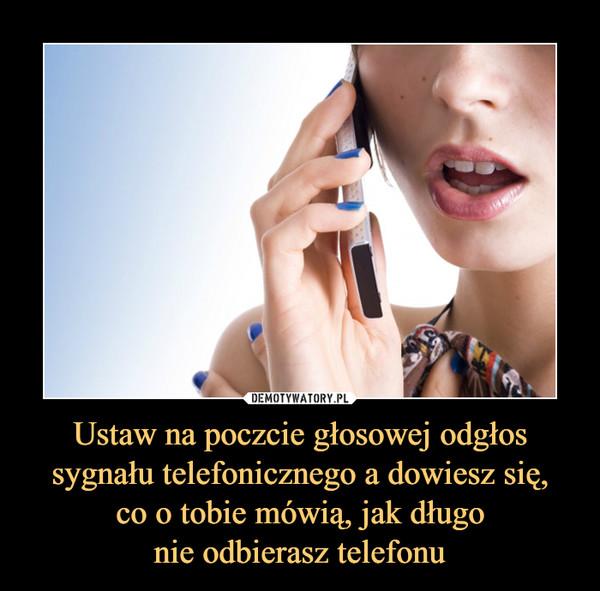 Ustaw na poczcie głosowej odgłos sygnału telefonicznego a dowiesz się, co o tobie mówią, jak długo nie odbierasz telefonu –
