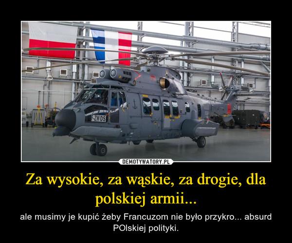 Za wysokie, za wąskie, za drogie, dla polskiej armii... – ale musimy je kupić żeby Francuzom nie było przykro... absurd POlskiej polityki.