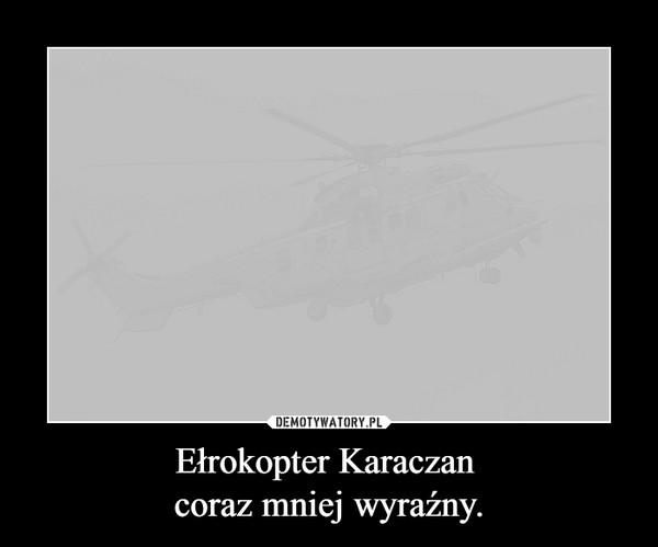 Ełrokopter Karaczan coraz mniej wyraźny. –