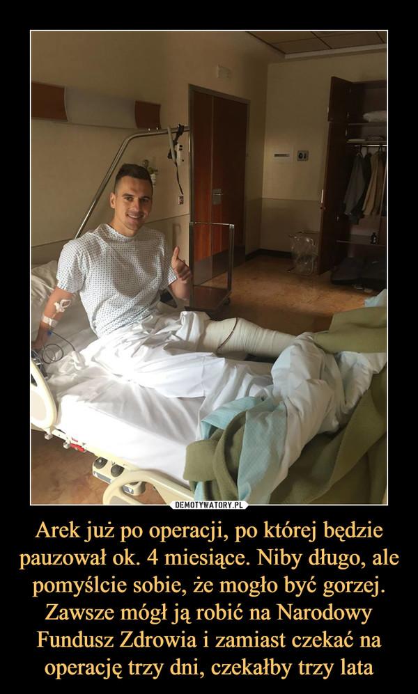 Arek już po operacji, po której będzie pauzował ok. 4 miesiące. Niby długo, ale pomyślcie sobie, że mogło być gorzej. Zawsze mógł ją robić na Narodowy Fundusz Zdrowia i zamiast czekać na operację trzy dni, czekałby trzy lata –