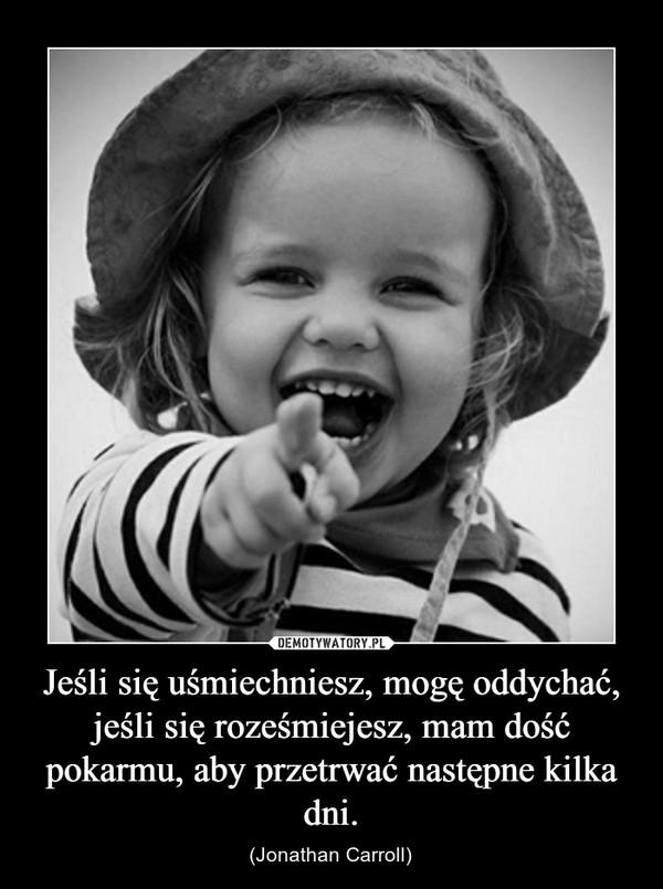 Jeśli się uśmiechniesz, mogę oddychać, jeśli się roześmiejesz, mam dość pokarmu, aby przetrwać następne kilka dni. – (Jonathan Carroll)