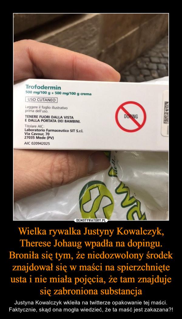Wielka rywalka Justyny Kowalczyk, Therese Johaug wpadła na dopingu. Broniła się tym, że niedozwolony środek znajdował się w maści na spierzchnięte usta i nie miała pojęcia, że tam znajduje się zabroniona substancja – Justyna Kowalczyk wkleiła na twitterze opakowanie tej maści. Faktycznie, skąd ona mogła wiedzieć, że ta maść jest zakazana?!