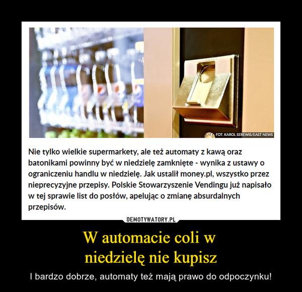 W automacie coli w niedzielę nie kupisz – I bardzo dobrze, automaty też mają prawo do odpoczynku! Nie tylko wielkie supermarkety, ale też automaty z kawą orazbatonikami powinny być w niedzielę zamknięte - wynika z ustawy oograniczeniu handlu w niedzielę. Jak ustalił money.pl, wszystko przeznieprecyzyjne przepisy. Polskie Stowarzyszenie Vendingu już napisałow tej sprawie list do posłów, apelując o zmianę absurdalnychprzepisów.