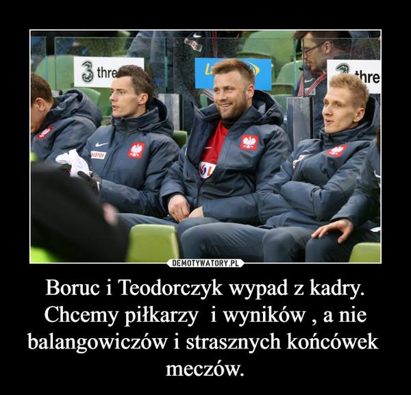 Boruc i Teodorczyk wypad z kadry.Chcemy piłkarzy  i wyników , a nie balangowiczów i strasznych końcówek  meczów. –
