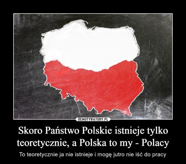 Skoro Państwo Polskie istnieje tylko teoretycznie, a Polska to my - Polacy – To teoretycznie ja nie istnieje i mogę jutro nie iść do pracy