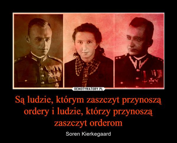 Są ludzie, którym zaszczyt przynoszą ordery i ludzie, którzy przynoszą zaszczyt orderom – Soren Kierkegaard