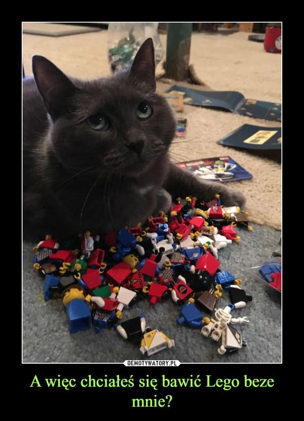 A więc chciałeś się bawić Lego beze mnie? –