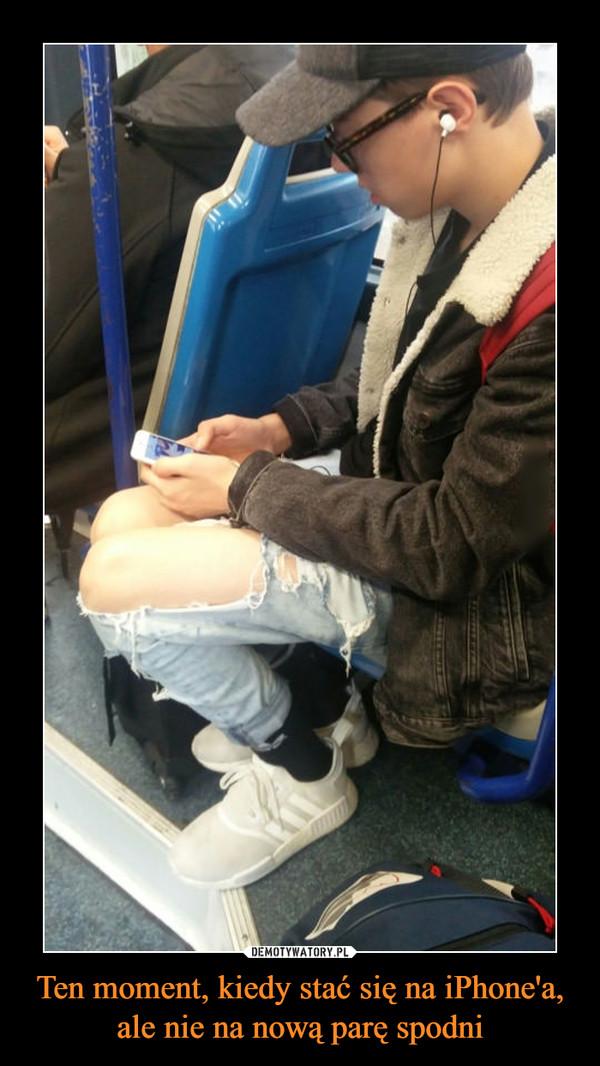 Ten moment, kiedy stać się na iPhone'a, ale nie na nową parę spodni –