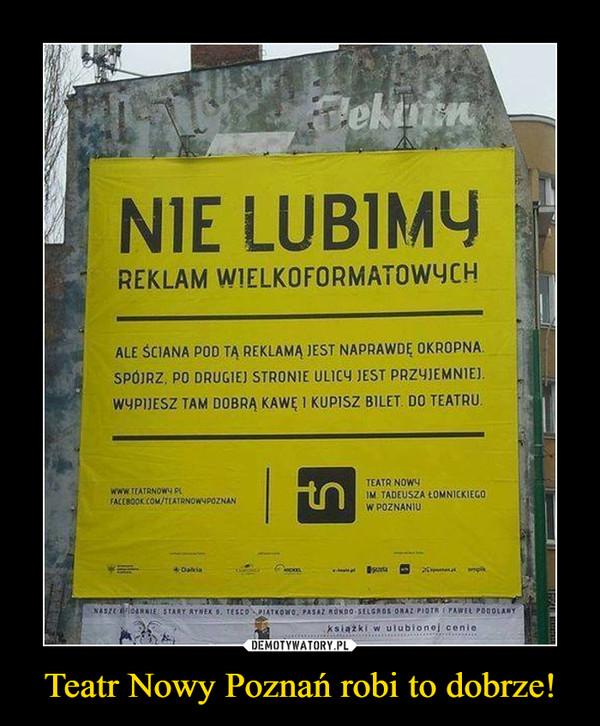 Teatr Nowy Poznań robi to dobrze! –