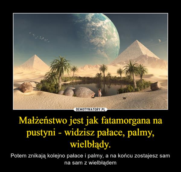 Małżeństwo jest jak fatamorgana na pustyni - widzisz pałace, palmy, wielbłądy. – Potem znikają kolejno pałace i palmy, a na końcu zostajesz sam na sam z wielbłądem