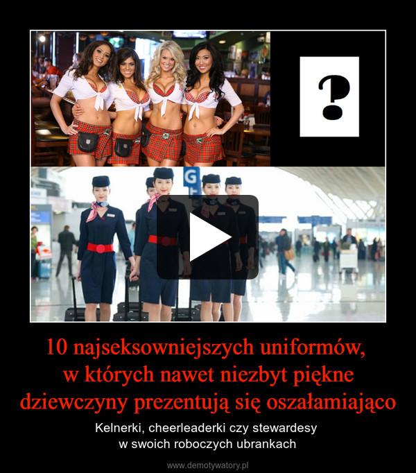 10 najseksowniejszych uniformów, w których nawet niezbyt piękne dziewczyny prezentują się oszałamiająco – Kelnerki, cheerleaderki czy stewardesy w swoich roboczych ubrankach
