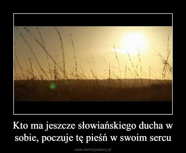 Kto ma jeszcze słowiańskiego ducha w sobie, poczuje tę pieśń w swoim sercu –