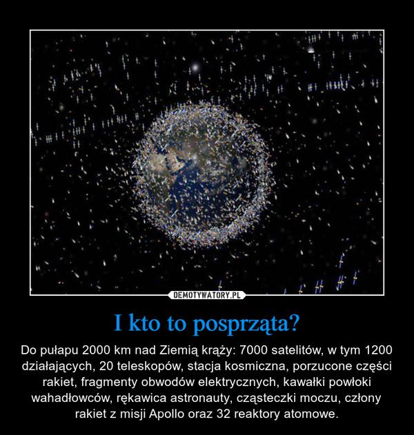 I kto to posprząta? – Do pułapu 2000 km nad Ziemią krąży: 7000 satelitów, w tym 1200 działających, 20 teleskopów, stacja kosmiczna, porzucone części rakiet, fragmenty obwodów elektrycznych, kawałki powłoki wahadłowców, rękawica astronauty, cząsteczki moczu, człony rakiet z misji Apollo oraz 32 reaktory atomowe.