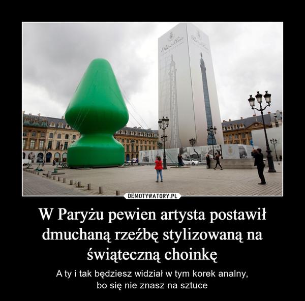 W Paryżu pewien artysta postawił dmuchaną rzeźbę stylizowaną na świąteczną choinkę – A ty i tak będziesz widział w tym korek analny,bo się nie znasz na sztuce