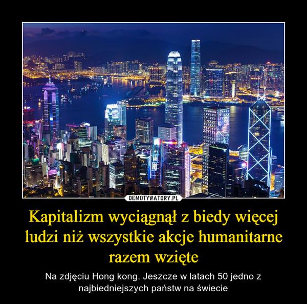 Kapitalizm wyciągnął z biedy więcej ludzi niż wszystkie akcje humanitarne razem wzięte – Na zdjęciu Hong kong. Jeszcze w latach 50 jedno z najbiedniejszych państw na świecie