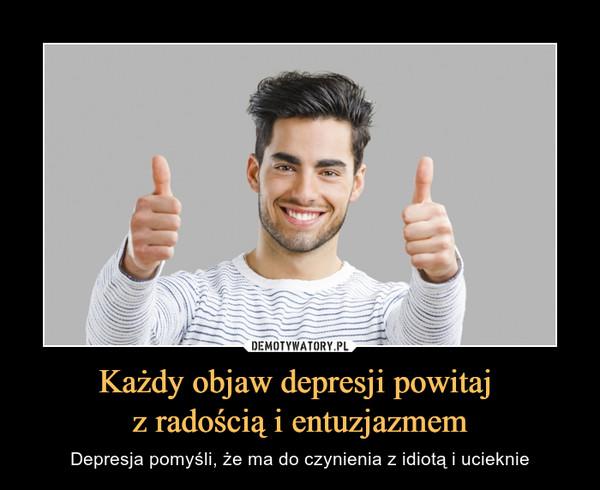 Każdy objaw depresji powitaj z radością i entuzjazmem – Depresja pomyśli, że ma do czynienia z idiotą i ucieknie