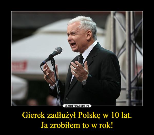 Gierek zadłużył Polskę w 10 lat.Ja zrobiłem to w rok! –
