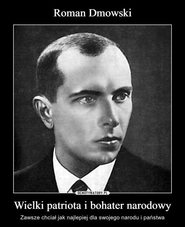 Wielki patriota i bohater narodowy – Zawsze chciał jak najlepiej dla swojego narodu i państwa