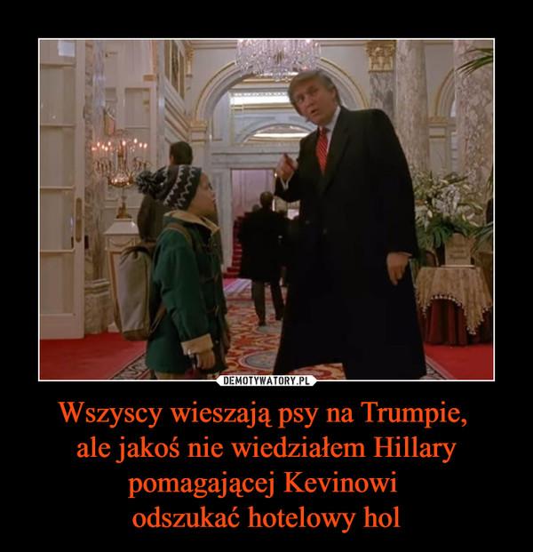 Wszyscy wieszają psy na Trumpie, ale jakoś nie wiedziałem Hillary pomagającej Kevinowi odszukać hotelowy hol –