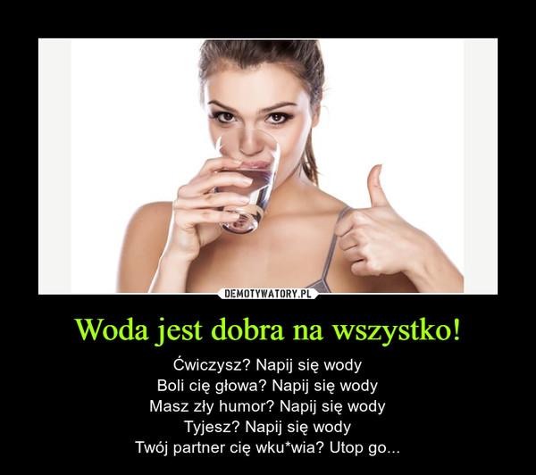 Woda jest dobra na wszystko! – Ćwiczysz? Napij się wodyBoli cię głowa? Napij się wodyMasz zły humor? Napij się wodyTyjesz? Napij się wodyTwój partner cię wku*wia? Utop go...