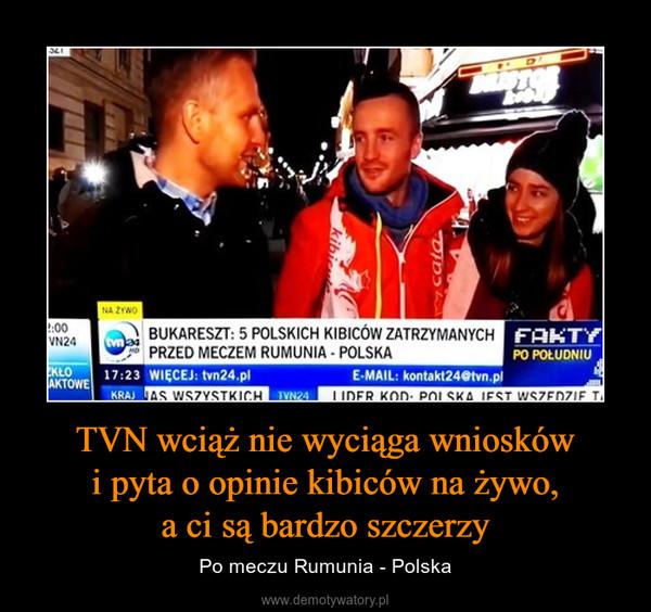 TVN wciąż nie wyciąga wniosków i pyta o opinie kibiców na żywo, a ci są bardzo szczerzy – Po meczu Rumunia - Polska