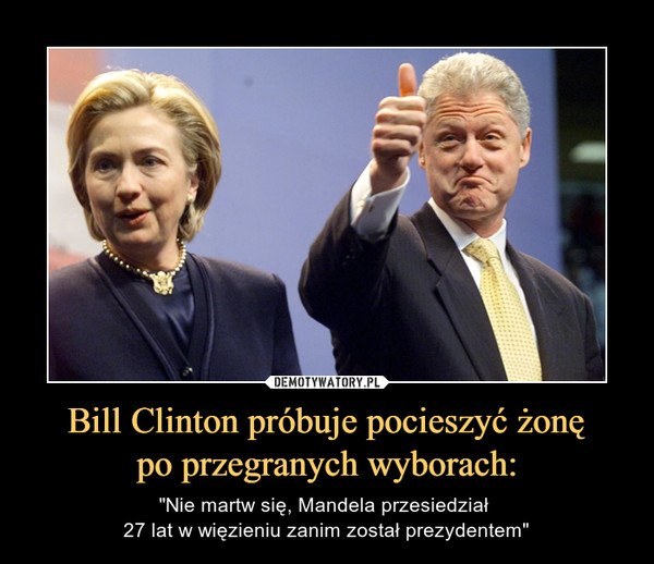 """Bill Clinton próbuje pocieszyć żonępo przegranych wyborach: – """"Nie martw się, Mandela przesiedział 27 lat w więzieniu zanim został prezydentem"""""""