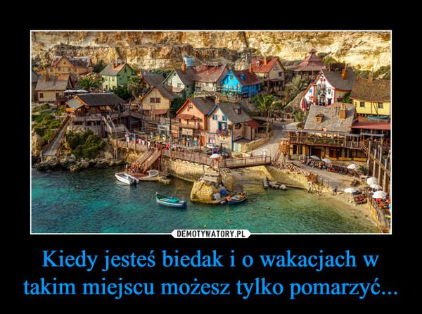 Kiedy jesteś biedak i o wakacjach w takim miejscu możesz tylko pomarzyć... –