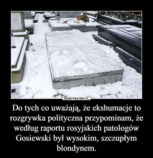 Do tych co uważają, że ekshumacje to rozgrywka polityczna przypominam, że według raportu rosyjskich patologów Gosiewski był wysokim, szczupłym blondynem. –