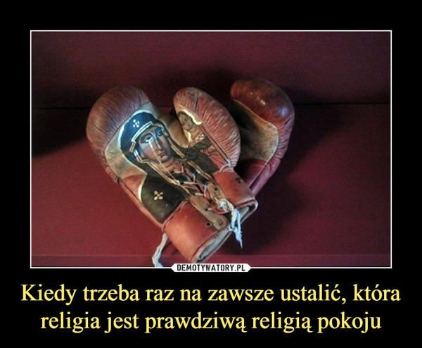 Kiedy trzeba raz na zawsze ustalić, która religia jest prawdziwą religią pokoju –