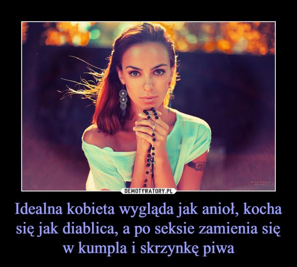 Idealna kobieta wygląda jak anioł, kocha się jak diablica, a po seksie zamienia się w kumpla i skrzynkę piwa –