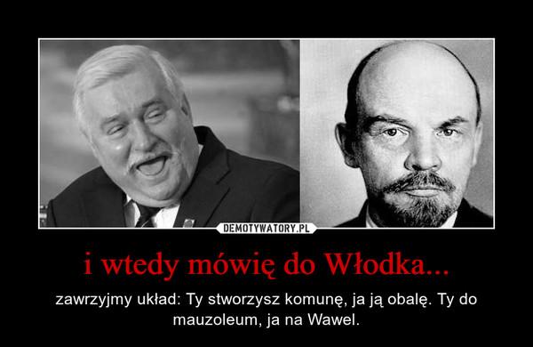 i wtedy mówię do Włodka... – zawrzyjmy układ: Ty stworzysz komunę, ja ją obalę. Ty do mauzoleum, ja na Wawel.