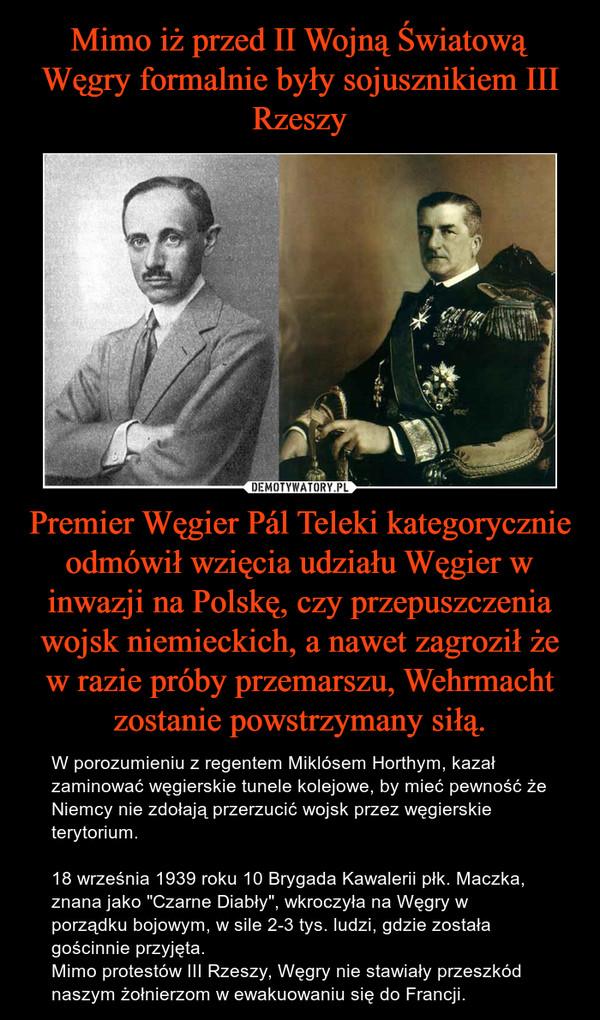 """Premier Węgier Pál Teleki kategorycznie odmówił wzięcia udziału Węgier w inwazji na Polskę, czy przepuszczenia wojsk niemieckich, a nawet zagroził że w razie próby przemarszu, Wehrmacht zostanie powstrzymany siłą. – W porozumieniu z regentem Miklósem Horthym, kazał zaminować węgierskie tunele kolejowe, by mieć pewność że Niemcy nie zdołają przerzucić wojsk przez węgierskie terytorium.18 września 1939 roku 10 Brygada Kawalerii płk. Maczka, znana jako """"Czarne Diabły"""", wkroczyła na Węgry w porządku bojowym, w sile 2-3 tys. ludzi, gdzie została gościnnie przyjęta.Mimo protestów III Rzeszy, Węgry nie stawiały przeszkód naszym żołnierzom w ewakuowaniu się do Francji."""