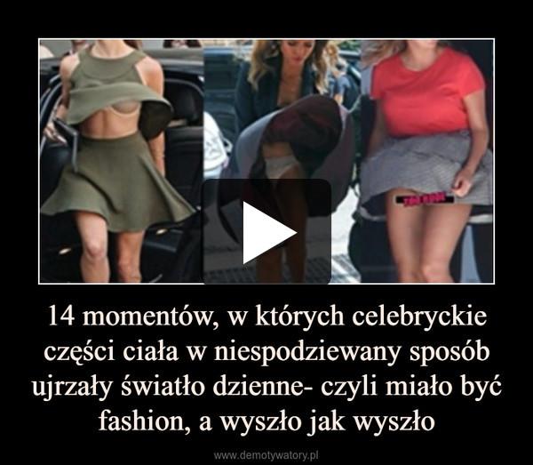 14 momentów, w których celebryckie części ciała w niespodziewany sposób ujrzały światło dzienne- czyli miało być fashion, a wyszło jak wyszło –