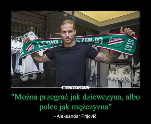 """""""Można przegrać jak dziewczyna, albo polec jak mężczyzna"""" – - Aleksandar Prijović"""
