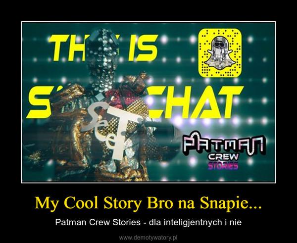My Cool Story Bro na Snapie... – Patman Crew Stories - dla inteligjentnych i nie